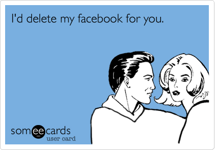 I'd delete my facebook for you.