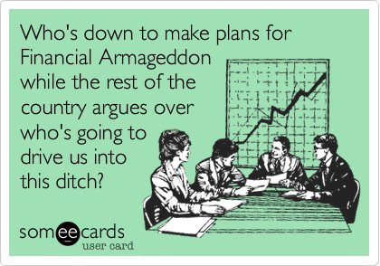 Who's down to make plans for Financial Armageddonwhile the rest of the country argues overwho's going todrive us intothis ditch?