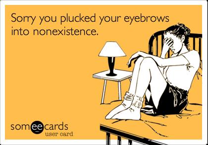 Sorry you plucked your eyebrowsinto nonexistence.