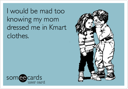 I would be mad tooknowing my momdressed me in Kmart clothes.