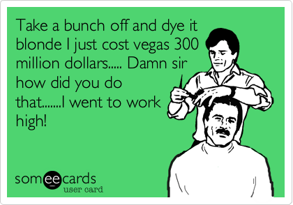 Take a bunch off and dye itblonde I just cost vegas 300million dollars..... Damn sirhow did you dothat.......I went to workhigh!