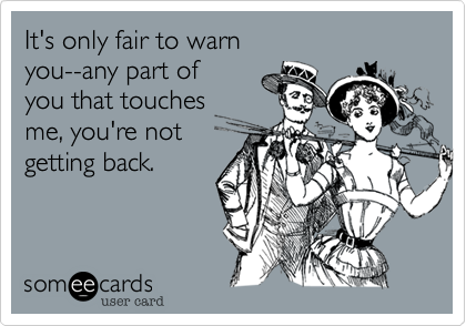 It's only fair to warn you--any part of you that touches me, you're notgetting back.
