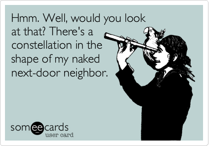 Hmm. Well, would you look at that? There's aconstellation in the shape of my nakednext-door neighbor.