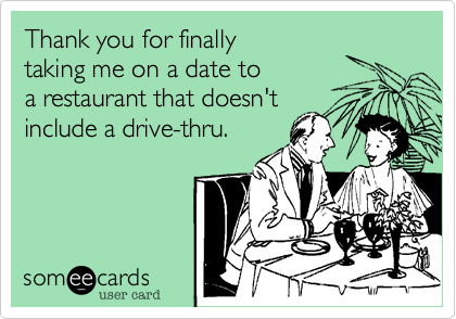 Thank you for finally taking me on a date to a restaurant that doesn't include a drive-thru.