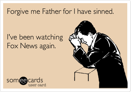 Forgive me Father for I have sinned.I've been watchingFox News again.