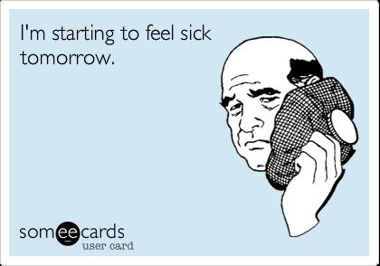 I'm starting to feel sicktomorrow.
