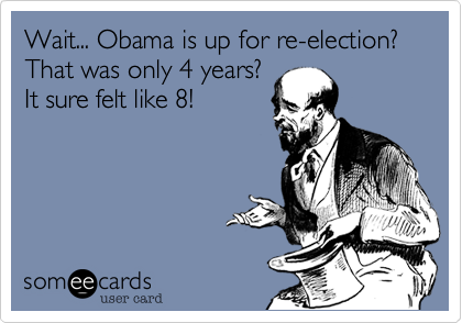 Wait... Obama is up for re-election? That was only 4 years?