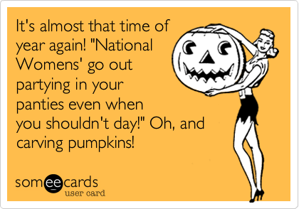 """It's almost that time ofyear again! """"NationalWomens' go outpartying in yourpanties even whenyou shouldn't day!"""" Oh, andcarving pumpkins!"""