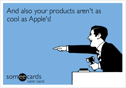 And also your products aren't as cool as Apple's!