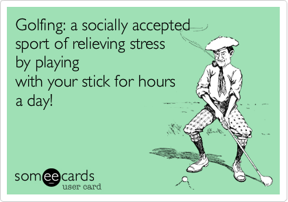 Golfing: a socially accepted sport of relieving stress by playingwith your stick for hoursa day!