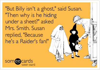 """""""But Billy isn't a ghost,"""" said Susan. """"Then why is he hidingunder a sheet?"""" askedMrs. Smith. Susanreplied, """"Becausehe's a Raider's fan!"""""""