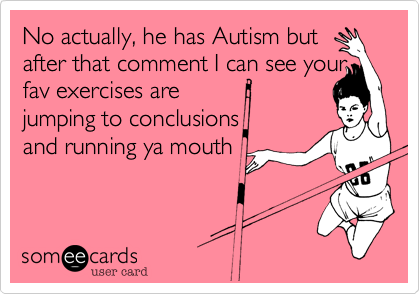 No actually, he has Autism but after that comment I can see your fav exercises are jumping to conclusions and running ya mouth