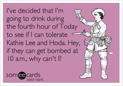 I've decided that I'mgoing to drink duringthe fourth hour of Todayto see if I can tolerateKathie Lee and Hoda. Hey,if they can get bombed at10 a.m., why can't I?