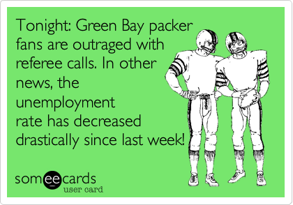 Tonight: Green Bay packer fans are outraged withreferee calls. In othernews, theunemploymentrate has decreaseddrastically since last week!