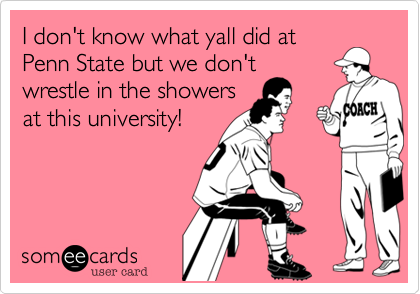I don't know what yall did atPenn State but we don'twrestle in the showersat this university!