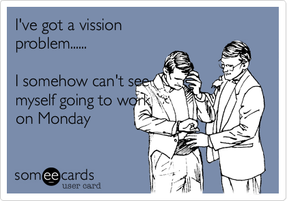 I've got a vissionproblem......I somehow can't seemyself going to workon Monday
