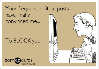 Your frequent political postshave finallyconvinced me...To BLOCK you.