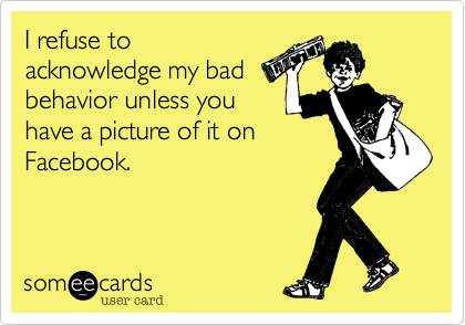 I refuse toacknowledge my badbehavior unless youhave a picture of it onFacebook.