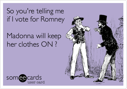 So you're telling meif I vote for RomneyMadonna will keepher clothes ON ?