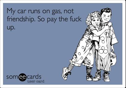 My car runs on gas, notfriendship. So pay the fuckup.
