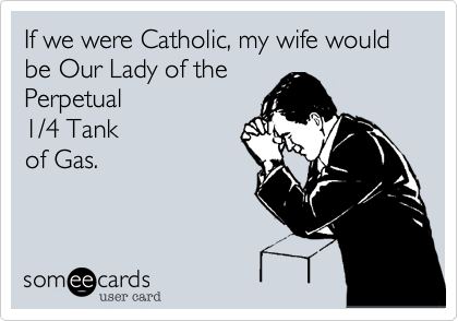 If we were Catholic, my wife would be Our Lady of the Perpetual1/4 Tank of Gas.