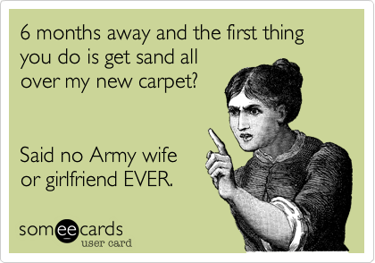 6 months away and the first thing you do is get sand allover my new carpet?Said no Army wifeor girlfriend EVER.