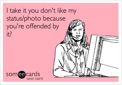 I take it you don't like my status/photo because