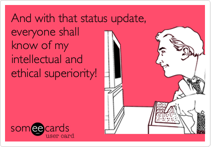 And with that status update, everyone shallknow of myintellectual andethical superiority!