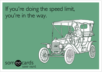If you're doing the speed limit, you're in the way.