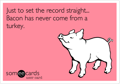 Just to set the record straight...  Bacon has never come from a turkey.