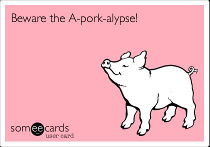 Beware the A-pork-alypse!