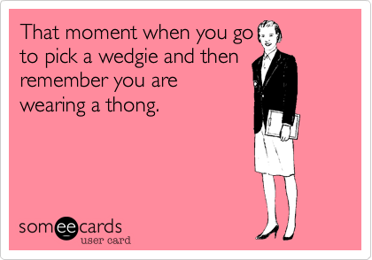 That moment when you goto pick a wedgie and thenremember you arewearing a thong.