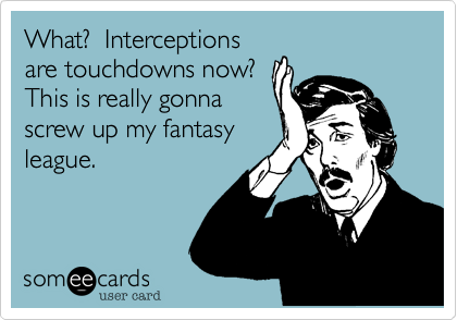 What?  Interceptionsare touchdowns now? This is really gonnascrew up my fantasyleague.