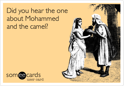 Did you hear the oneabout Mohammedand the camel?
