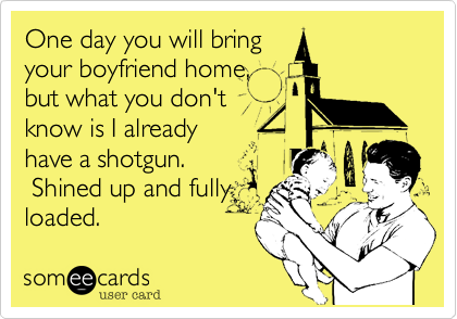 One day you will bringyour boyfriend home,but what you don't  know is I already   have a shotgun.  Shined up and fullyloaded.