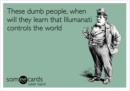 These dumb people, whenwill they learn that Illumanaticontrols the world