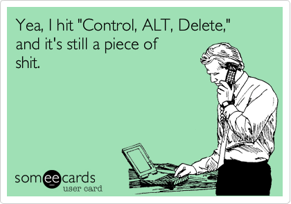 """Yea, I hit """"Control, ALT, Delete,"""" and it's still a piece ofshit."""