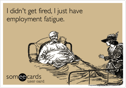 I didn't get fired, I just have employment fatigue.