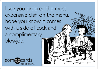 I see you ordered the mostexpensive dish on the menu,hope you know it comeswith a side of cock anda complimentaryblowjob.