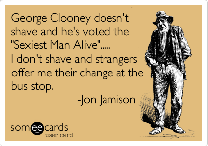 "George Clooney doesn'tshave and he's voted the""Sexiest Man Alive"".....I don't shave and strangersoffer me their change at thebus stop.                    -Jon Jamison"
