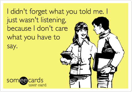 I didn't forget what you told me. I just wasn't listening,because I don't carewhat you have tosay.