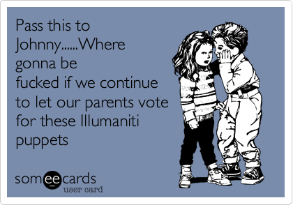 Pass this toJohnny......Wheregonna befucked if we continueto let our parents votefor these Illumanitipuppets