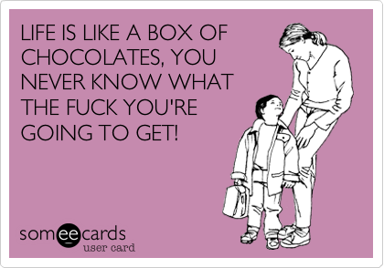LIFE IS LIKE A BOX OFCHOCOLATES, YOUNEVER KNOW WHATTHE FUCK YOU'REGOING TO GET!