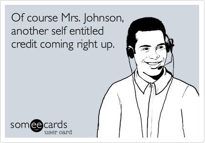 Of course Mrs. Johnson,another self entitledcredit coming right up.