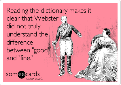 """Reading the dictionary makes it clear that Websterdid not trulyunderstand thedifferencebetween """"good""""and """"fine."""""""