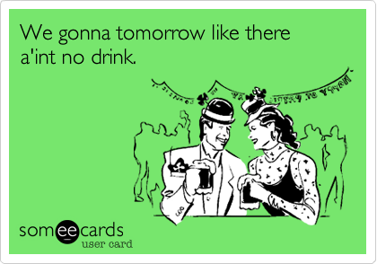 We gonna tomorrow like there a'int no drink.