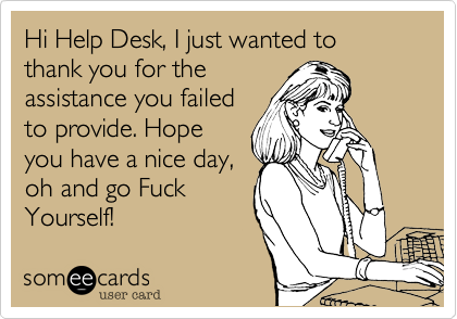 Hi Help Desk, I just wanted to thank you for theassistance you failedto provide. Hope you have a nice day,oh and go FuckYourself!
