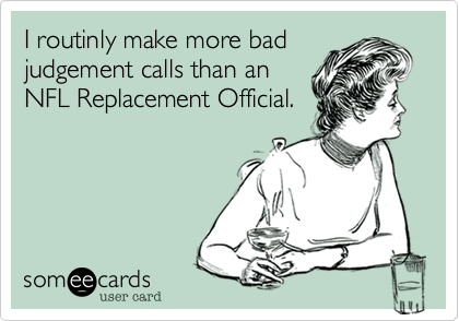 I routinly make more badjudgement calls than anNFL Replacement Official.