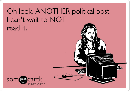 Oh look, ANOTHER political post.I can't wait to NOTread it.