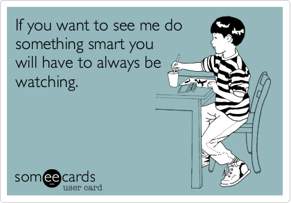 If you want to see me dosomething smart youwill have to always bewatching.